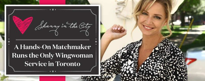 Shanny in the City: A Hands-On Matchmaker Runs the Only Wingwoman Service in Toronto