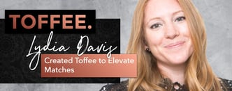 Lydia Davis Created Toffee to Elevate Matches