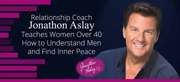 Relationship Coach Jonathon Aslay Teaches Women Over 40 How to Understand Men and Find Inner Peace