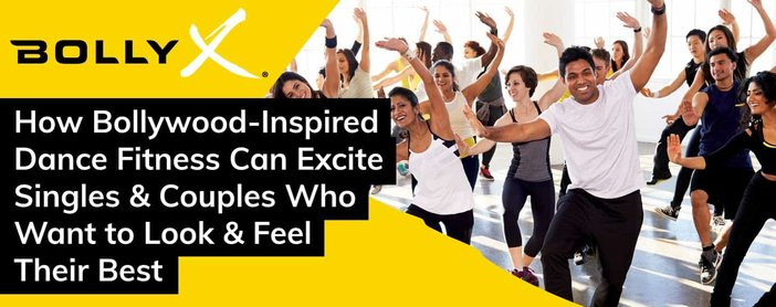 BollyX: How Bollywood-Inspired Dance Fitness Can Excite Singles & Couples Who Want to Look & Feel Their Best
