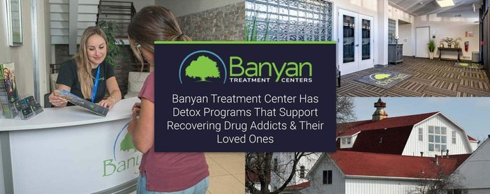Banyan Treatment Center Has Detox Programs That Support Recovering Drug Addicts & Their Loved Ones