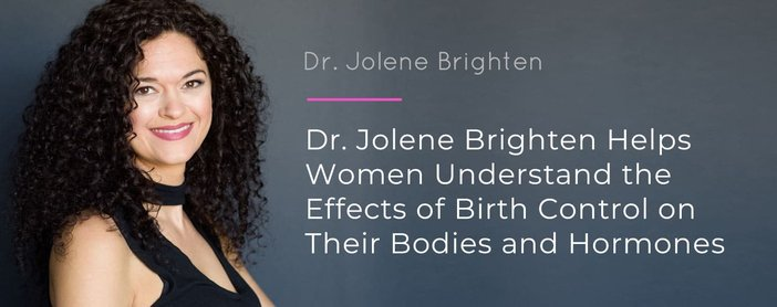 Dr. Jolene Brighten Helps Women Understand the Effects of Birth Control on Their Bodies and Hormones