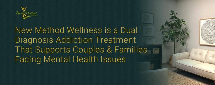 New Method Wellness is a Dual Diagnosis Addiction Treatment That Supports Couples & Families Facing Mental Health Issues