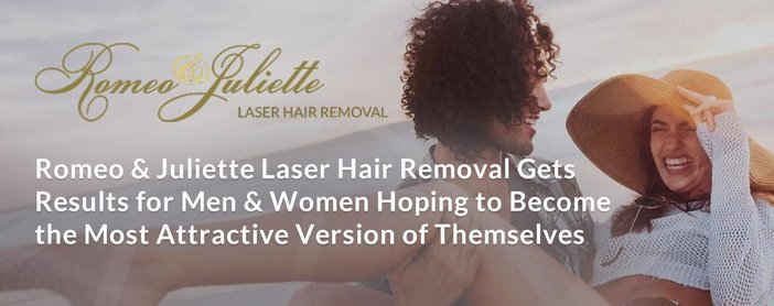 Romeo & Juliette Laser Hair Removal Gets Results for Men & Women Hoping to Become the Most Attractive Version of Themselves
