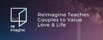 Reimagine Teaches Couples to Value Love & Life