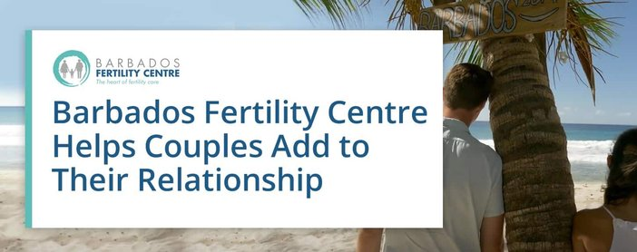 Barbados Fertility Centre Helps Couples Add To Their Relationship