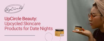 UpCircle Beauty: Upcycled Skincare Products for Date Nights