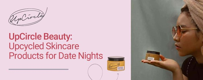 Upcircle Beauty Offers Upcycled Skincare Products For Date Nights