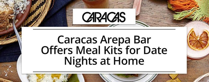 Caracas Arepa Bar Offers Meal Kits For Dates At Home