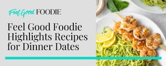 Feel Good Foodie Highlights Recipes for Dinner Dates