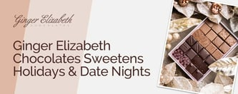 Ginger Elizabeth Chocolates Sweetens Holidays & Date Nights