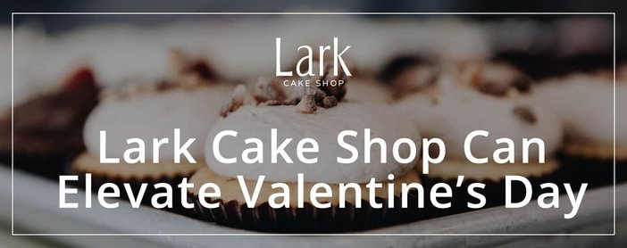 Lark Cake Shop Can Elevate Valentines Day