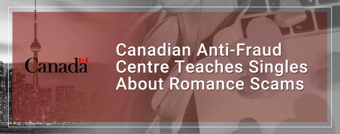 Canadian Anti Fraud Centre Teaches Singles About Romance Scams