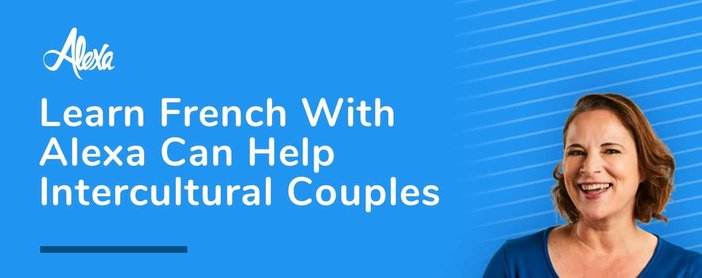 Learn French With Alexa Helps Intercultural Couples