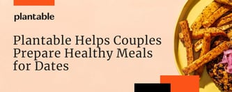 Plantable Helps Couples Prepare Healthy Meals for Dates