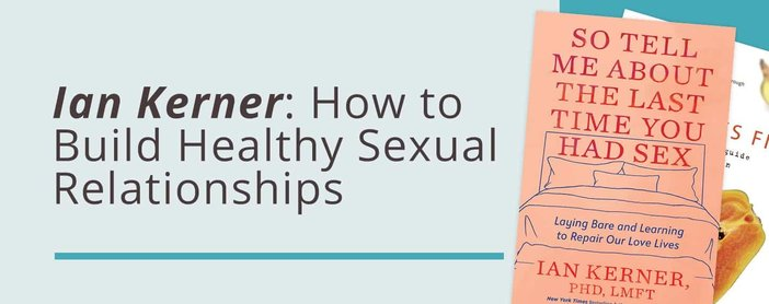 Ian Kerner Gives Insights On Building Healthy Sexual Relationships