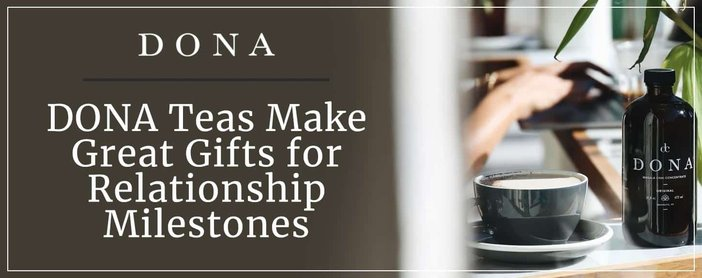 Dona Teas Make Great Gifts For Relationship Milestones