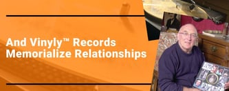 And Vinyly™ Records Memorialize Relationships