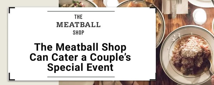 The Meatball Shop Caters To Couples Celebrating Relationship Milestones