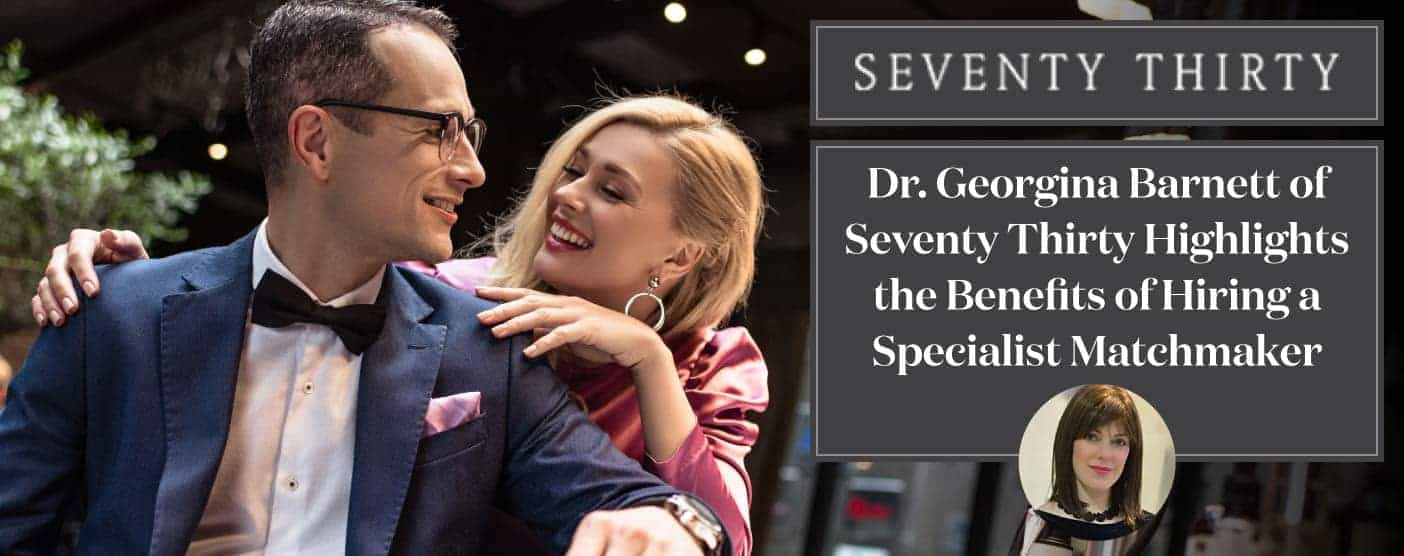 <span style='font-size: 33px;'>Dr. Georgina Barnett of Seventy Thirty Highlights the Benefits of Hiring a Specialist Matchmaker</span>