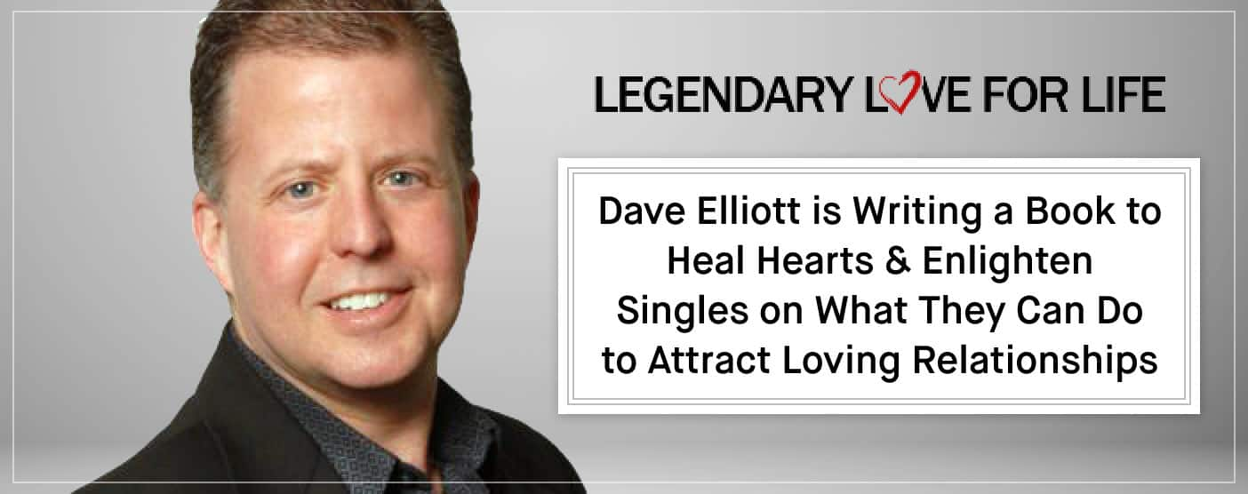 Dave Elliott is Writing a Book to Heal Hearts & Enlighten Singles on What They Can Do to Attract Loving Relationships