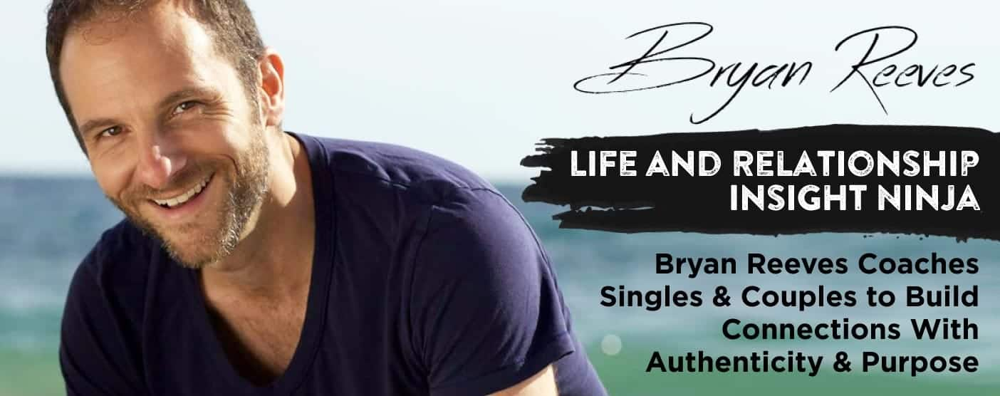 Life and Relationship Insight Ninja Bryan Reeves Coaches Singles & Couples to Build Connections With Authenticity & Purpose