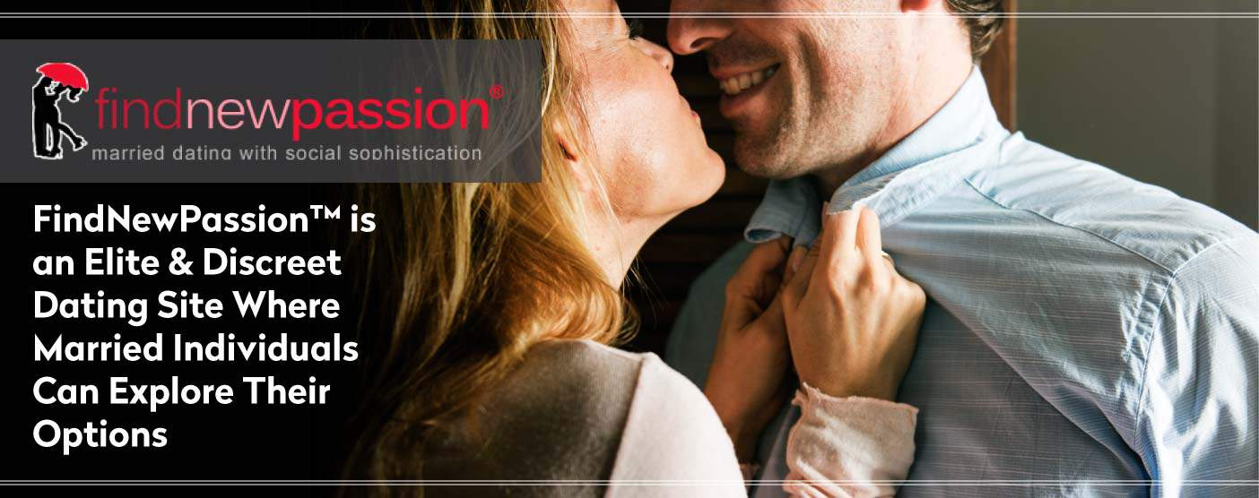 FindNewPassion™ is an Elite & Discreet Dating Site Where Married Individuals Can Explore Their Options