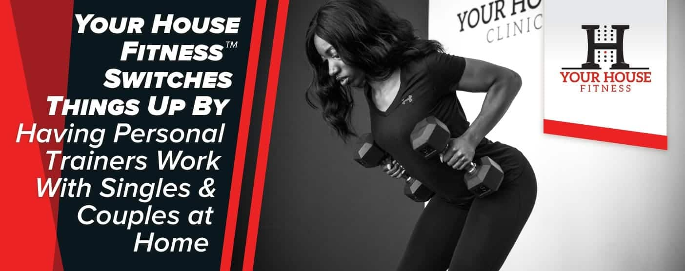 Your House Fitness™ Switches Things Up By Having Personal Trainers Work With Singles & Couples at Home
