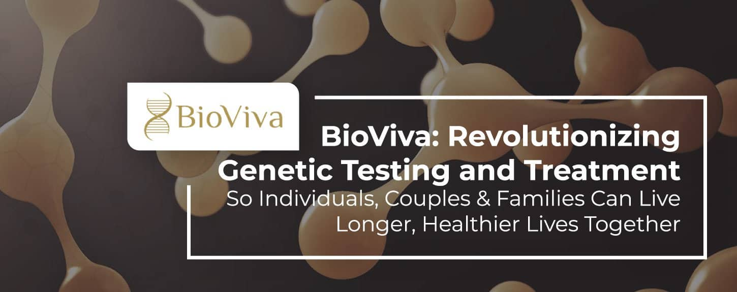BioViva: Revolutionizing Genetic Testing and Treatment So Individuals, Couples & Families Can Live Longer, Healthier Lives Together