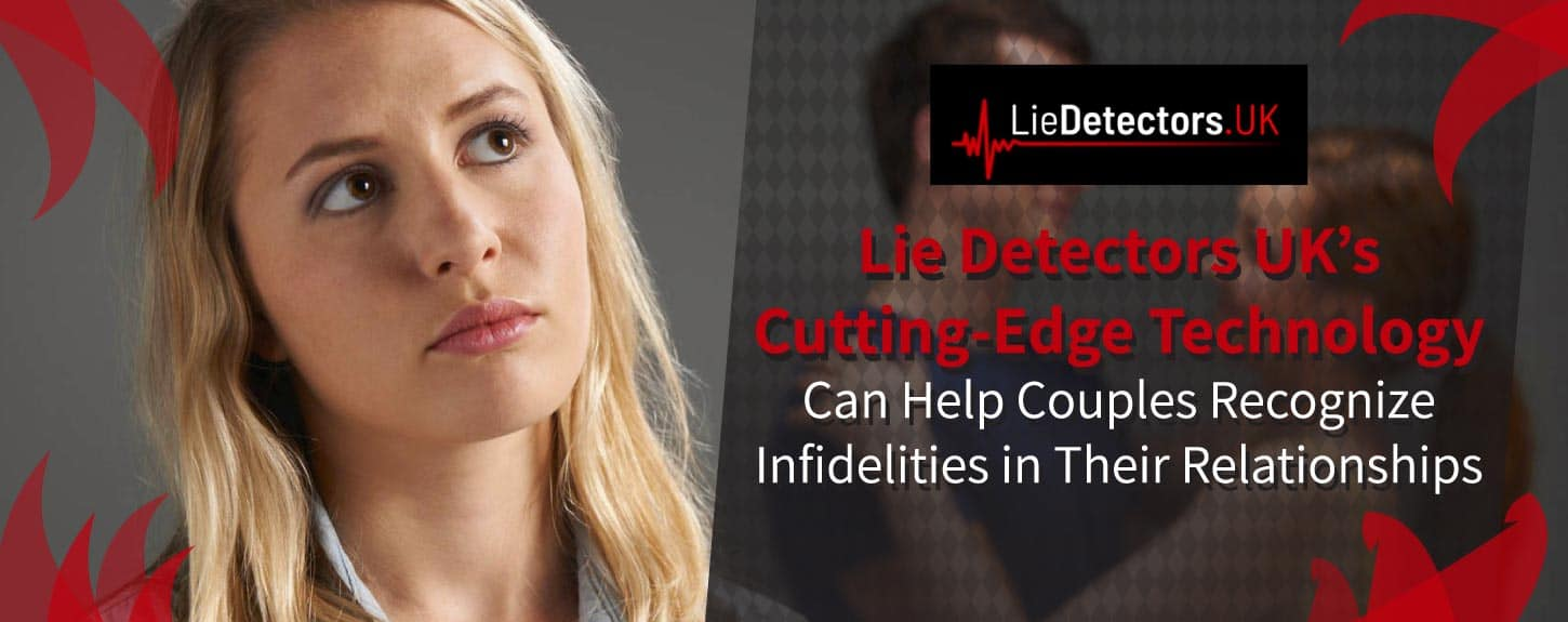 Lie Detectors UK's Cutting-Edge Technology Can Help Couples Recognize Infidelities in Their Relationships