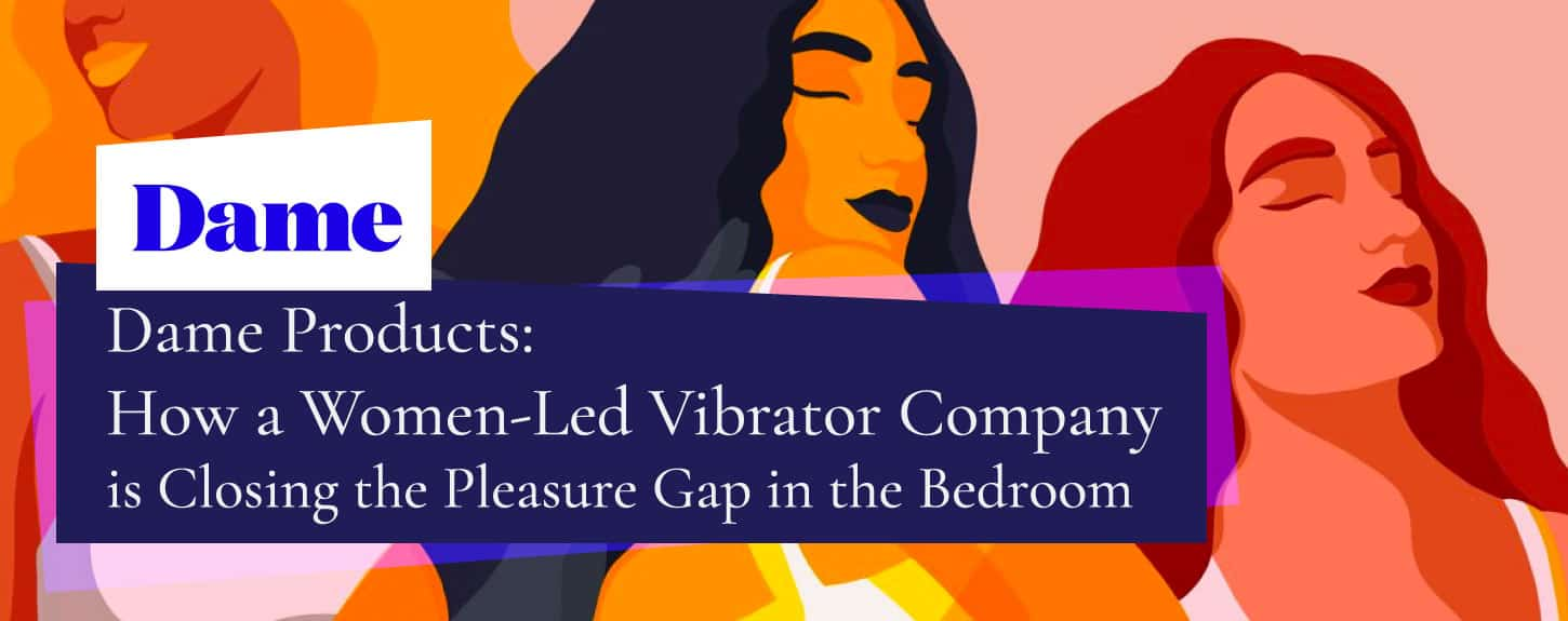 Dame Products: How a Women-Led Vibrator Company is Closing the Pleasure Gap in the Bedroom