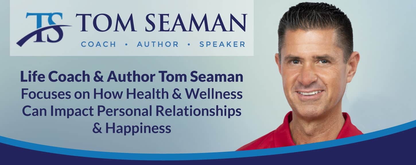 Life Coach & Author Tom Seaman Focuses on How Health & Wellness Can Impact Personal Relationships & Happiness