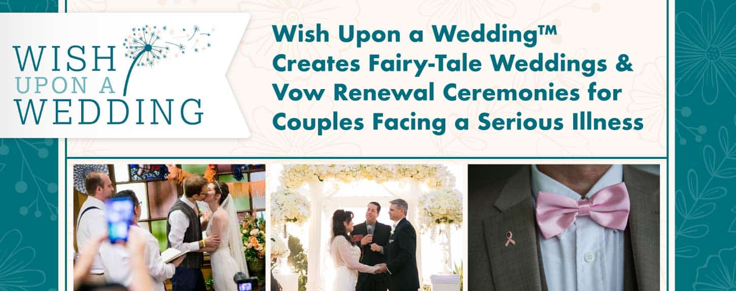Wish Upon a Wedding™ Creates Fairy-Tale Weddings & Vow Renewal Ceremonies for Couples Facing a Serious Illness