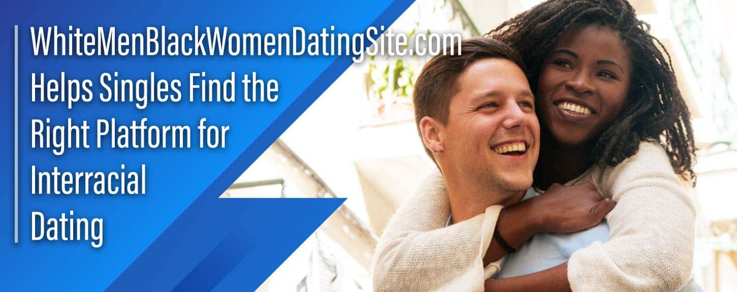 WhiteMenBlackWomenDatingSite.com Helps Singles Find the Right Platform for Interracial Dating